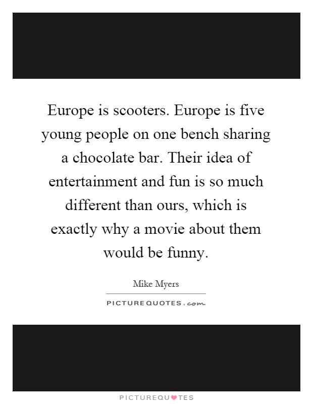 Europe is scooters. Europe is five young people on one bench sharing a chocolate bar. Their idea of entertainment and fun is so much different than ours, which is exactly why a movie about them would be funny Picture Quote #1