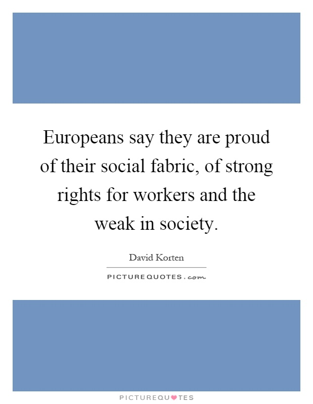 Europeans say they are proud of their social fabric, of strong rights for workers and the weak in society Picture Quote #1