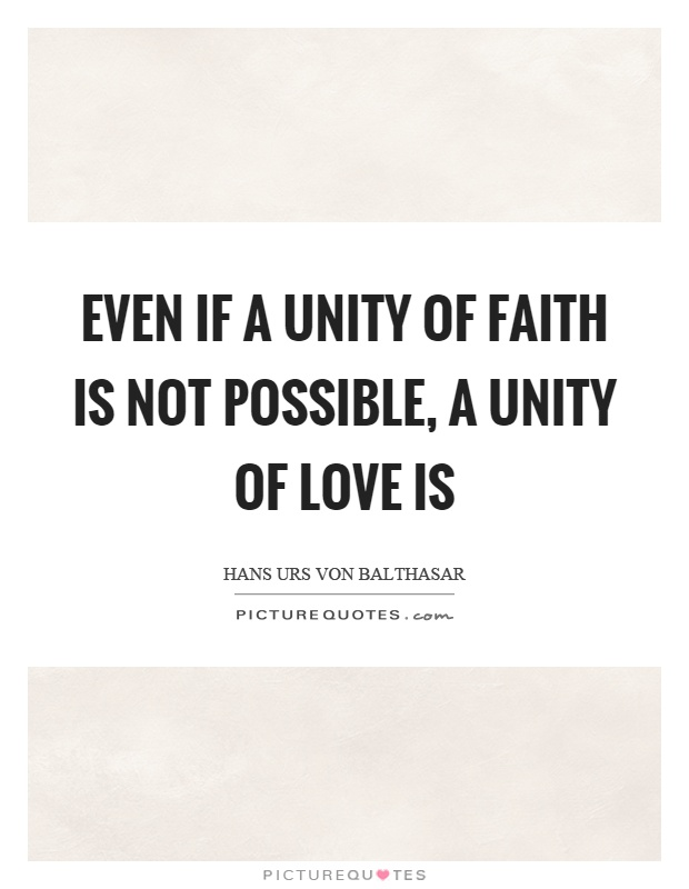 Even if a unity of faith is not possible, a unity of love is Picture Quote #1