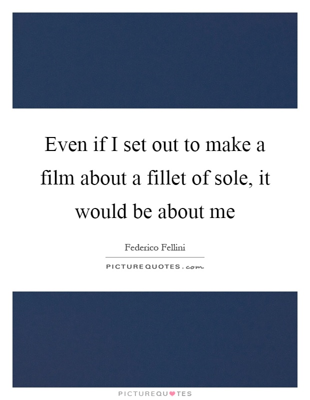 Even if I set out to make a film about a fillet of sole, it would be about me Picture Quote #1
