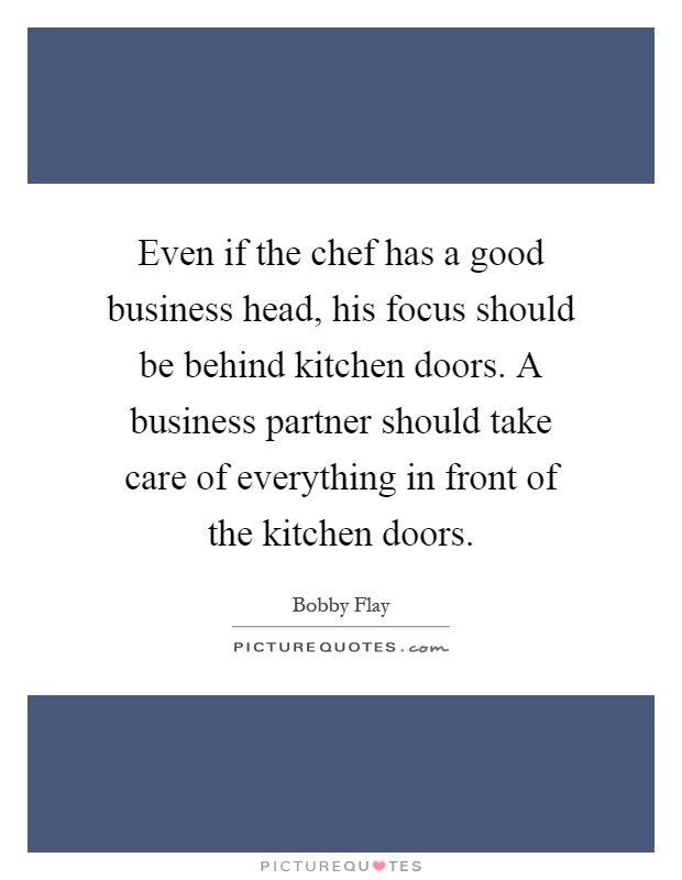 Even if the chef has a good business head, his focus should be behind kitchen doors. A business partner should take care of everything in front of the kitchen doors Picture Quote #1
