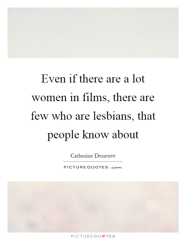 Even if there are a lot women in films, there are few who are lesbians, that people know about Picture Quote #1