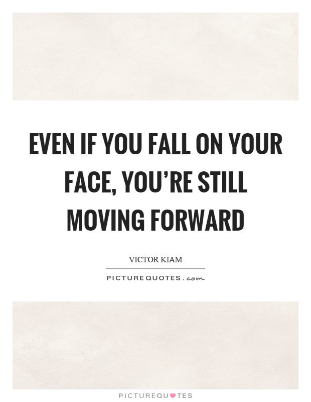 Even if you fall on your face, you're still moving forward Picture Quote #1