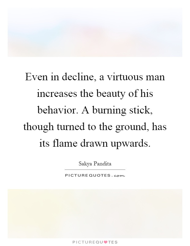 Even in decline, a virtuous man increases the beauty of his behavior. A burning stick, though turned to the ground, has its flame drawn upwards Picture Quote #1