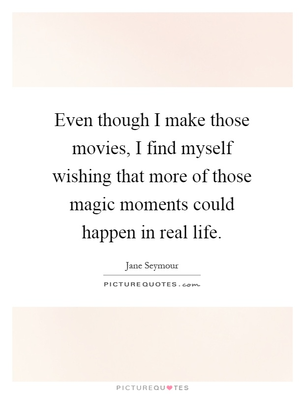 Even though I make those movies, I find myself wishing that more of those magic moments could happen in real life Picture Quote #1