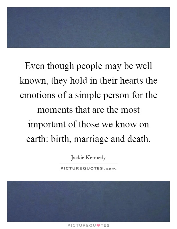 Even though people may be well known, they hold in their hearts the emotions of a simple person for the moments that are the most important of those we know on earth: birth, marriage and death Picture Quote #1