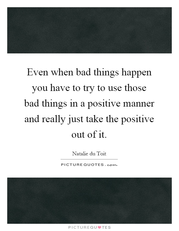 Even when bad things happen you have to try to use those bad things in a positive manner and really just take the positive out of it Picture Quote #1