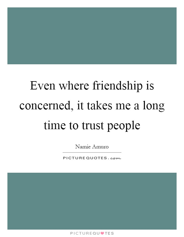 Even where friendship is concerned, it takes me a long time to trust people Picture Quote #1