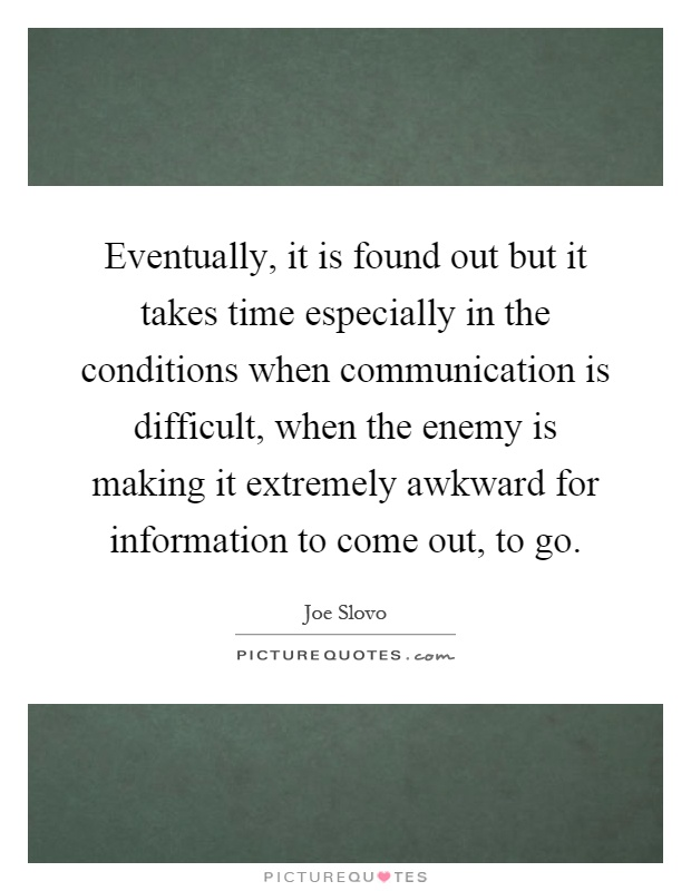 Eventually, it is found out but it takes time especially in the conditions when communication is difficult, when the enemy is making it extremely awkward for information to come out, to go Picture Quote #1