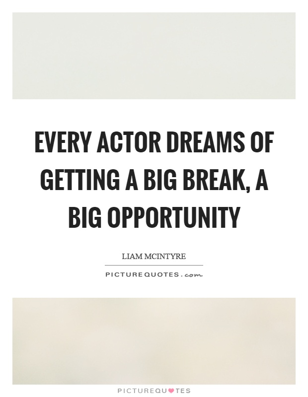 Every actor dreams of getting a big break, a big opportunity Picture Quote #1