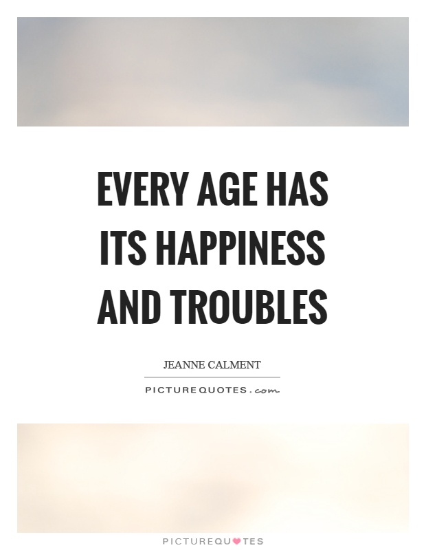 Every age has its happiness and troubles Picture Quote #1