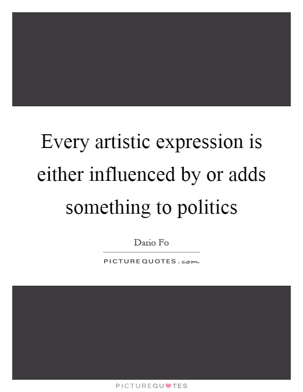 Every artistic expression is either influenced by or adds something to politics Picture Quote #1