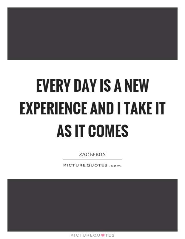 Every day is a new experience and I take it as it comes Picture Quote #1