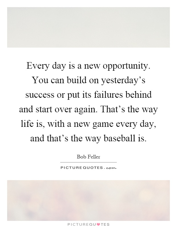 Every day is a new opportunity. You can build on yesterday's success or put its failures behind and start over again. That's the way life is, with a new game every day, and that's the way baseball is Picture Quote #1