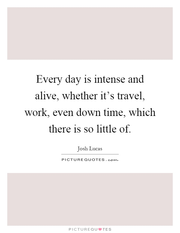 Every day is intense and alive, whether it's travel, work, even down time, which there is so little of Picture Quote #1