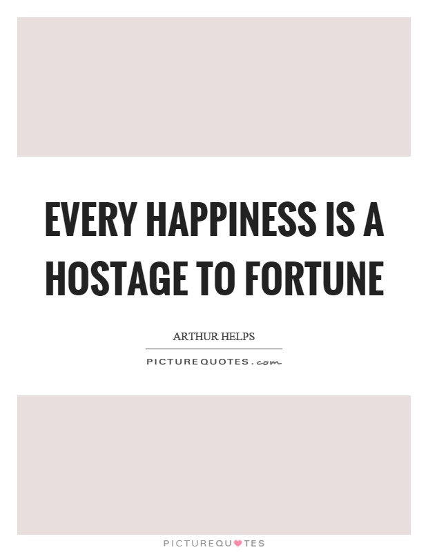 Every happiness is a hostage to fortune Picture Quote #1