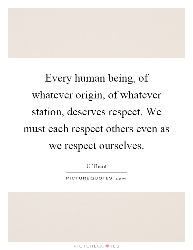 Every human being, of whatever origin, of whatever station, deserves respect. We must each respect others even as we respect ourselves Picture Quote #1