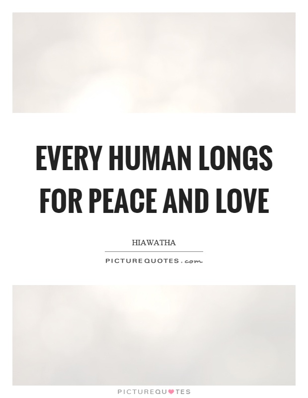 Every human longs for peace and love Picture Quote #1