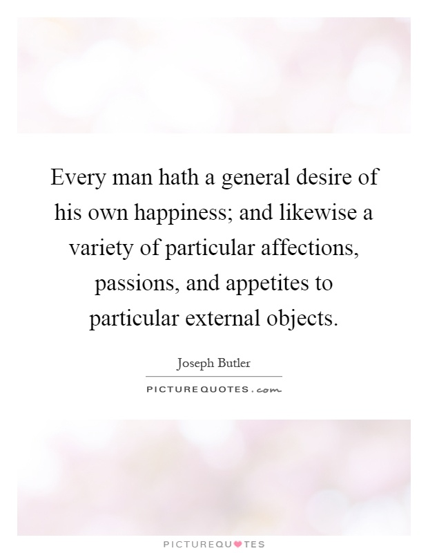Every man hath a general desire of his own happiness; and likewise a variety of particular affections, passions, and appetites to particular external objects Picture Quote #1