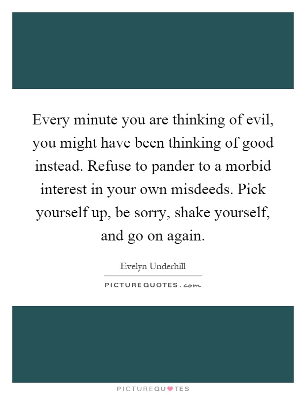 Every minute you are thinking of evil, you might have been thinking of good instead. Refuse to pander to a morbid interest in your own misdeeds. Pick yourself up, be sorry, shake yourself, and go on again Picture Quote #1