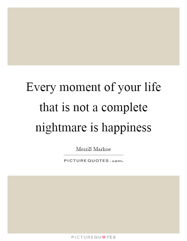 Every moment of your life that is not a complete nightmare is happiness Picture Quote #1