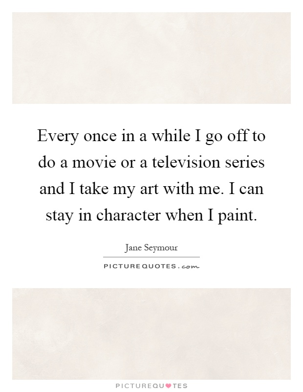 Every once in a while I go off to do a movie or a television series and I take my art with me. I can stay in character when I paint Picture Quote #1