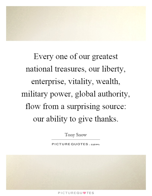 Every one of our greatest national treasures, our liberty, enterprise, vitality, wealth, military power, global authority, flow from a surprising source: our ability to give thanks Picture Quote #1