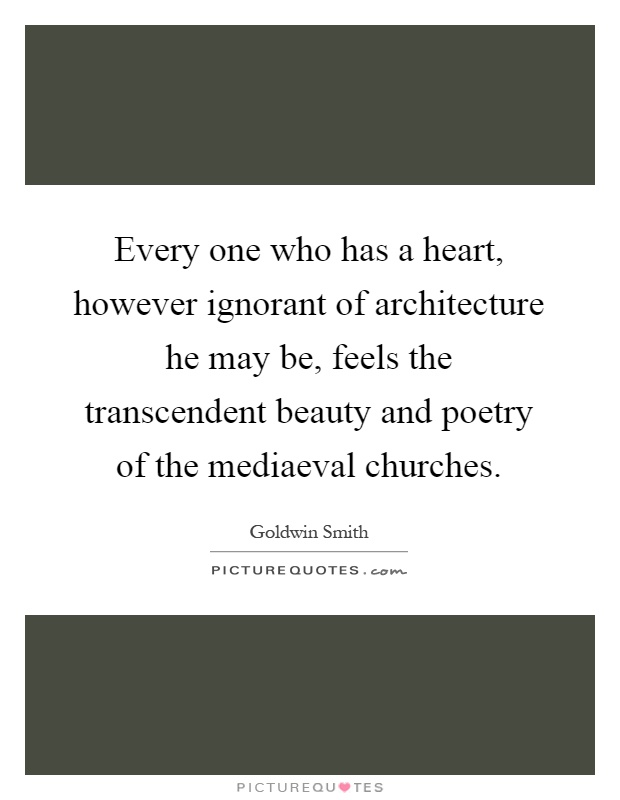 Every one who has a heart, however ignorant of architecture he may be, feels the transcendent beauty and poetry of the mediaeval churches Picture Quote #1