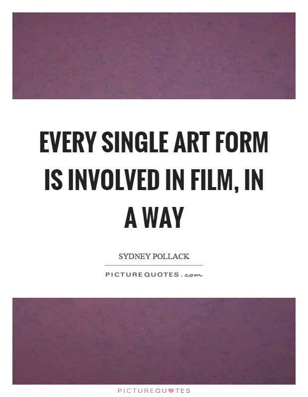 Every single art form is involved in film, in a way Picture Quote #1