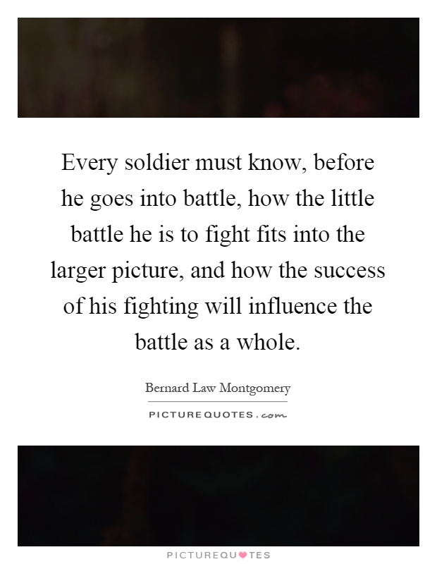 Every soldier must know, before he goes into battle, how the little battle he is to fight fits into the larger picture, and how the success of his fighting will influence the battle as a whole Picture Quote #1