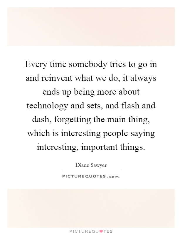 Every time somebody tries to go in and reinvent what we do, it always ends up being more about technology and sets, and flash and dash, forgetting the main thing, which is interesting people saying interesting, important things Picture Quote #1