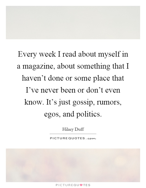 Every week I read about myself in a magazine, about something that I haven't done or some place that I've never been or don't even know. It's just gossip, rumors, egos, and politics Picture Quote #1