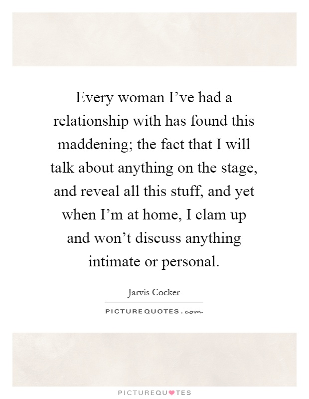 Every woman I've had a relationship with has found this maddening; the fact that I will talk about anything on the stage, and reveal all this stuff, and yet when I'm at home, I clam up and won't discuss anything intimate or personal Picture Quote #1