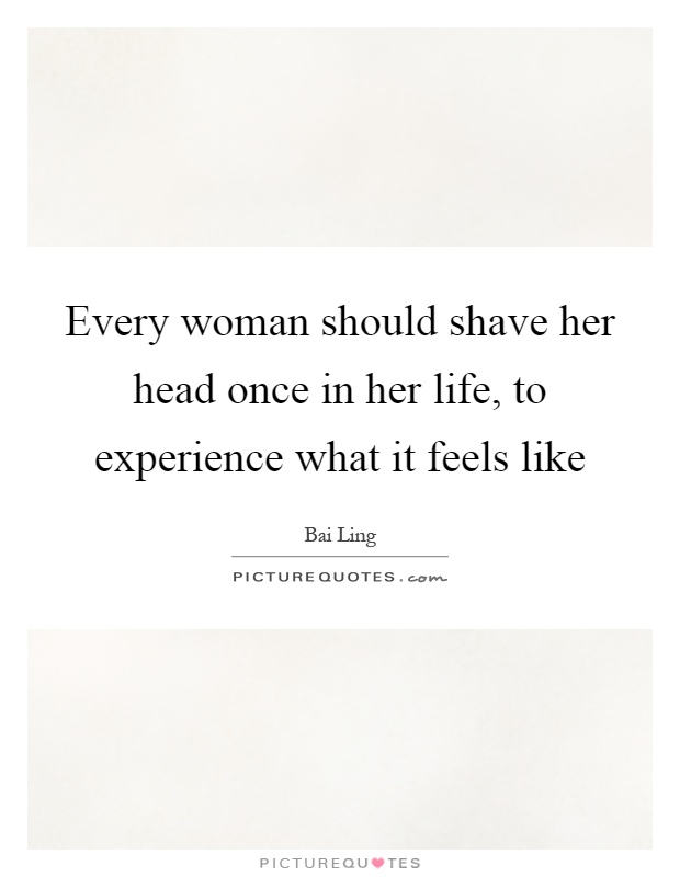 Every woman should shave her head once in her life, to experience what it feels like Picture Quote #1