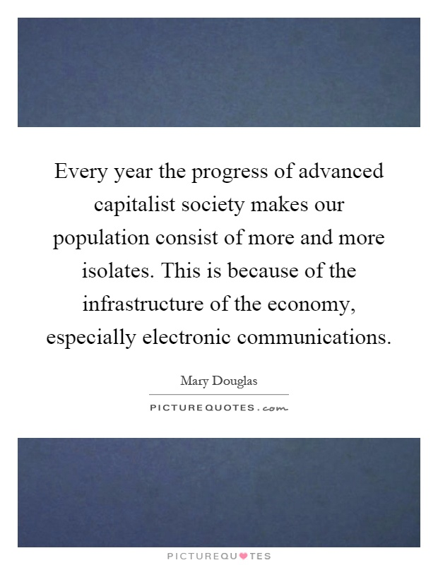 Every year the progress of advanced capitalist society makes our population consist of more and more isolates. This is because of the infrastructure of the economy, especially electronic communications Picture Quote #1