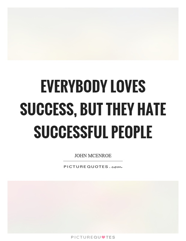 Everybody loves success, but they hate successful people Picture Quote #1