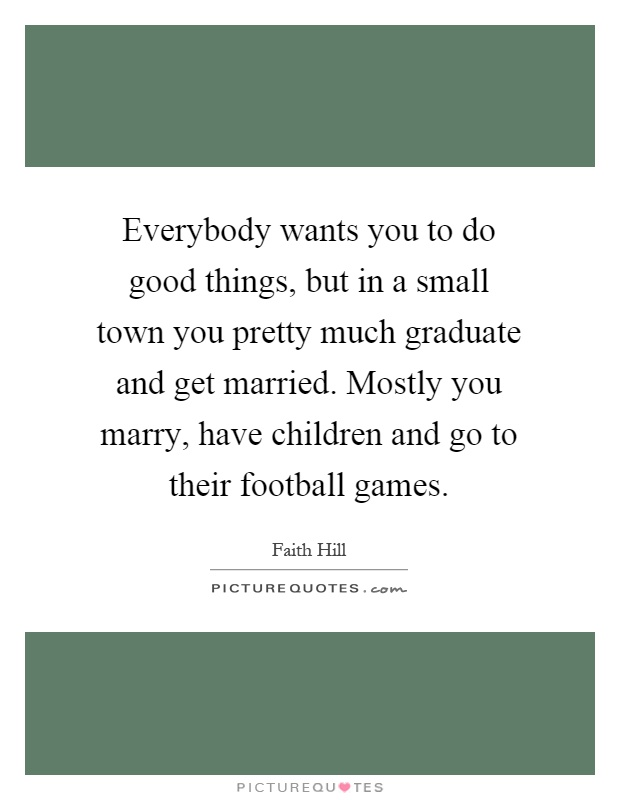 Everybody wants you to do good things, but in a small town you pretty much graduate and get married. Mostly you marry, have children and go to their football games Picture Quote #1