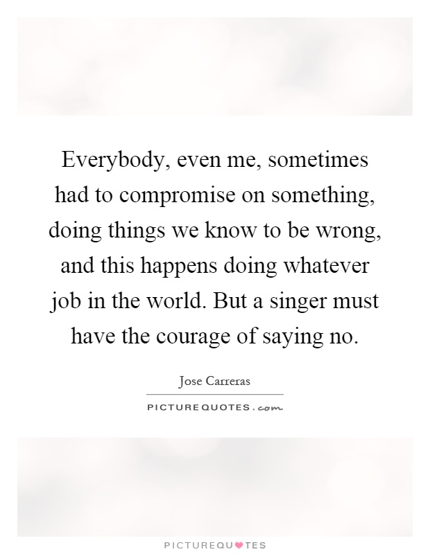 Everybody, even me, sometimes had to compromise on something, doing things we know to be wrong, and this happens doing whatever job in the world. But a singer must have the courage of saying no Picture Quote #1