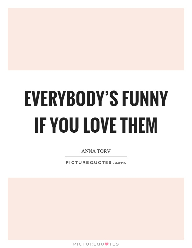 Everybody's funny if you love them Picture Quote #1