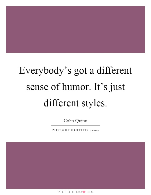 Everybody's got a different sense of humor. It's just different styles Picture Quote #1