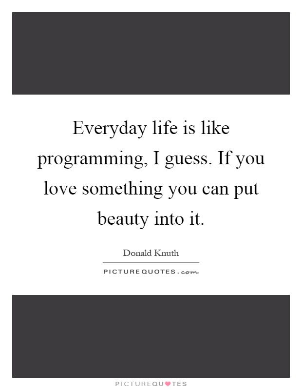 Everyday Life Is Like Programming, I Guess. If You Love
