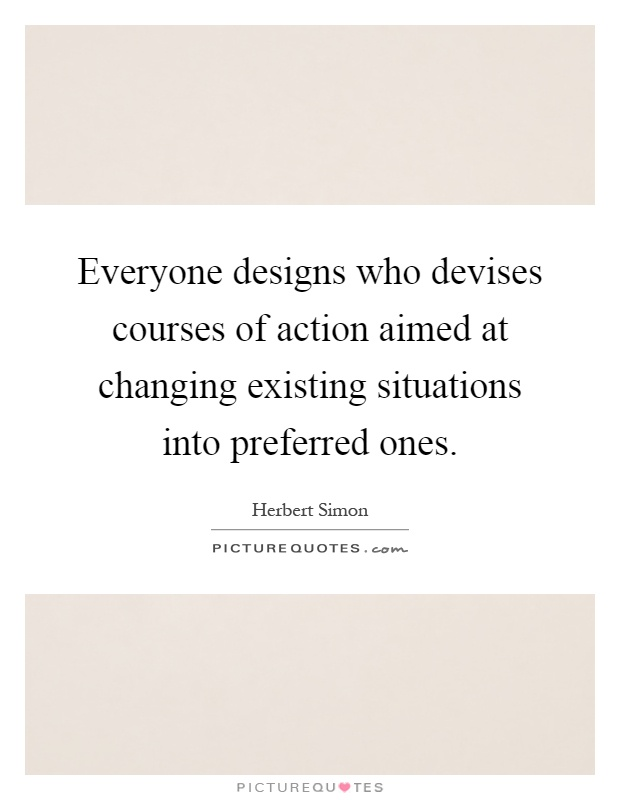 Everyone designs who devises courses of action aimed at changing existing situations into preferred ones Picture Quote #1