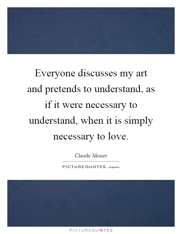 Everyone discusses my art and pretends to understand, as if it were necessary to understand, when it is simply necessary to love Picture Quote #1