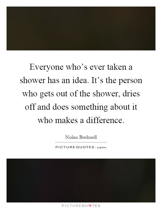 Everyone who's ever taken a shower has an idea. It's the person who gets out of the shower, dries off and does something about it who makes a difference Picture Quote #1