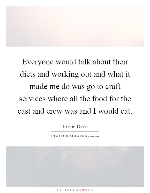 Everyone would talk about their diets and working out and what it made me do was go to craft services where all the food for the cast and crew was and I would eat Picture Quote #1