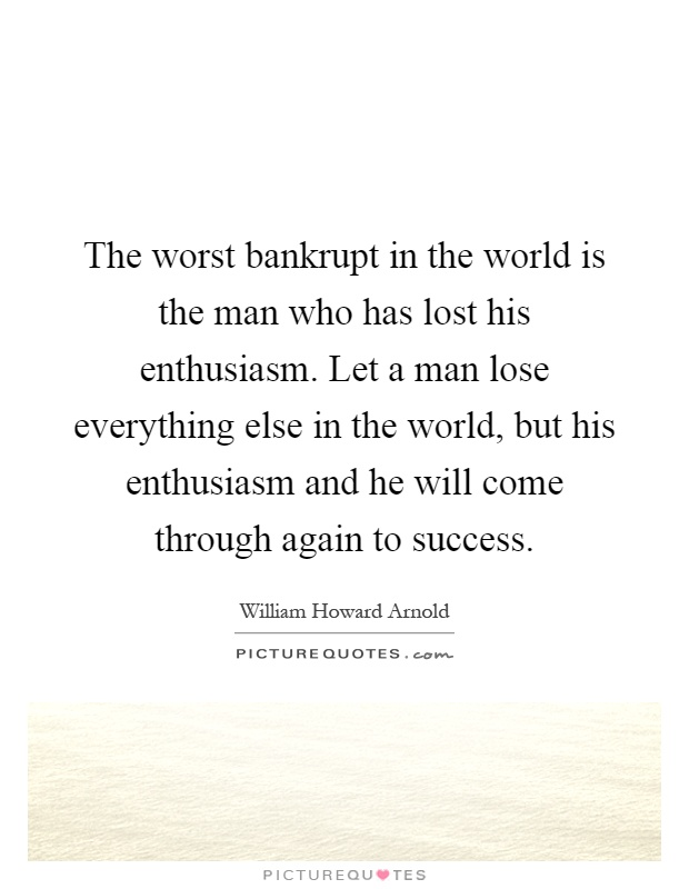 The worst bankrupt in the world is the man who has lost his enthusiasm. Let a man lose everything else in the world, but his enthusiasm and he will come through again to success Picture Quote #1