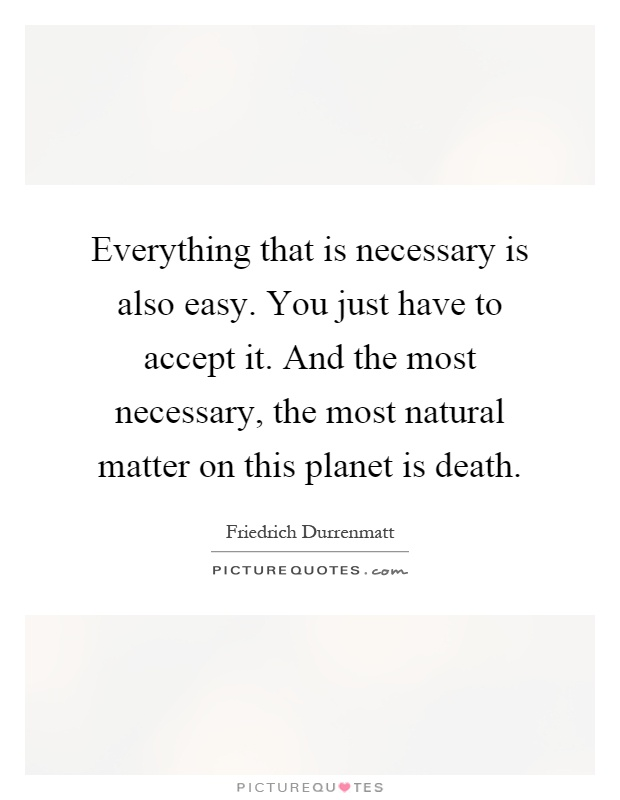 Everything that is necessary is also easy. You just have to accept it. And the most necessary, the most natural matter on this planet is death Picture Quote #1