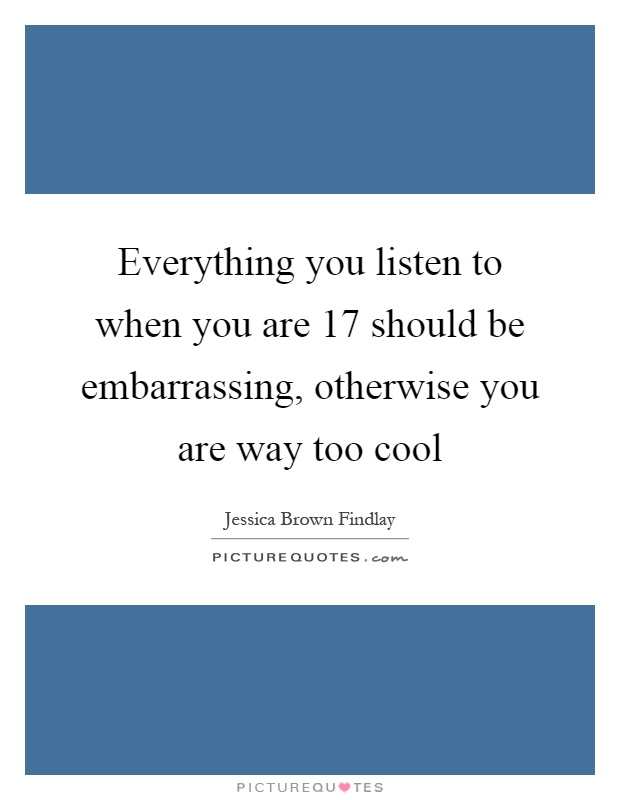 Everything you listen to when you are 17 should be embarrassing, otherwise you are way too cool Picture Quote #1