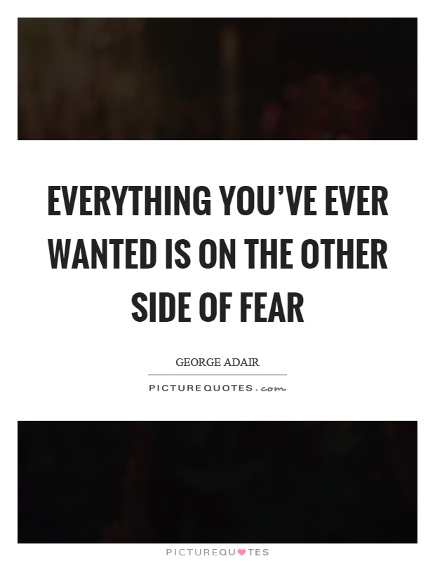 Everything you've ever wanted is on the other side of fear Picture Quote #1