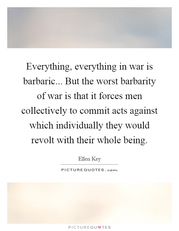 Everything, everything in war is barbaric... But the worst barbarity of war is that it forces men collectively to commit acts against which individually they would revolt with their whole being Picture Quote #1